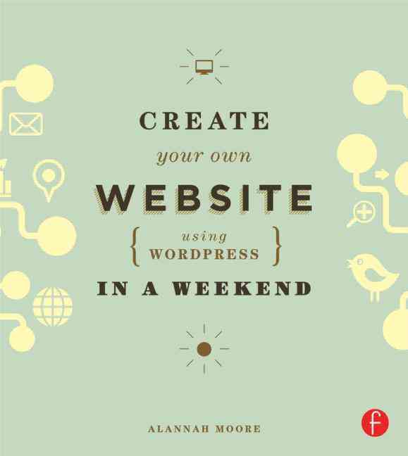 Create Your Own Website Using Wordpress in a Weekend By Moore, Alannah